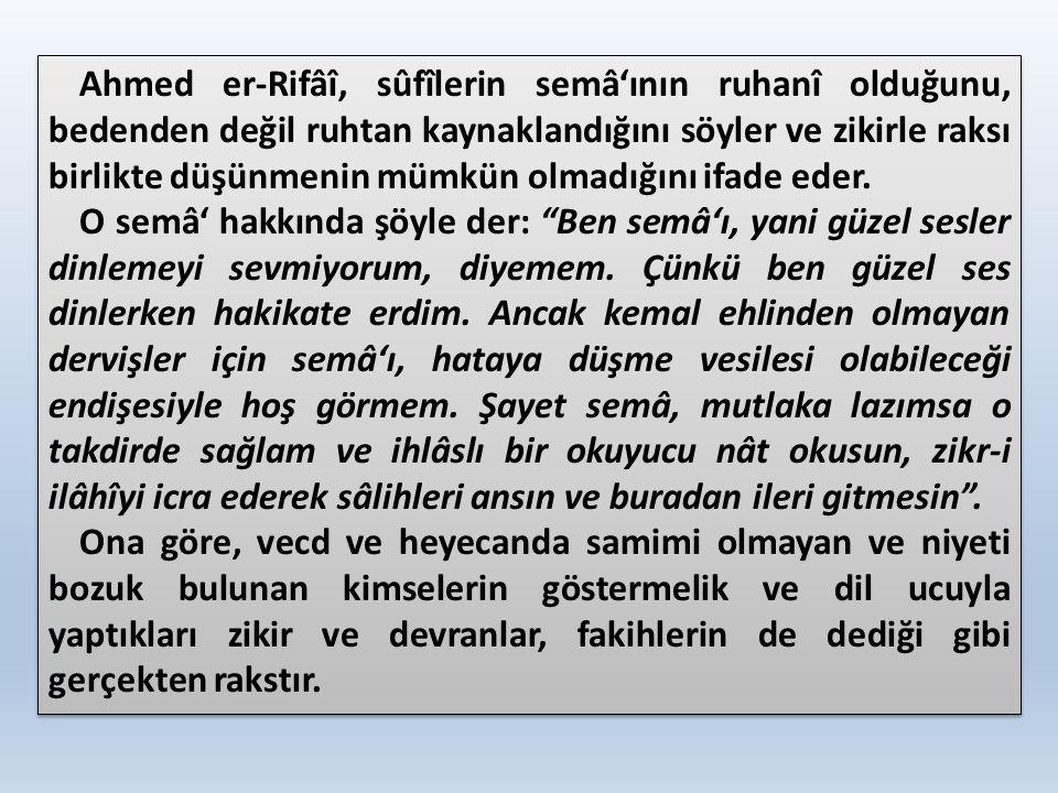 Ahmed er-Rifâî, sûfîlerin semâ'ının ruhanî olduğunu, bedenden değil ruhtan kaynaklandığını söyler ve zikirle raksı birlikte düşünmenin mümkün olmadığı