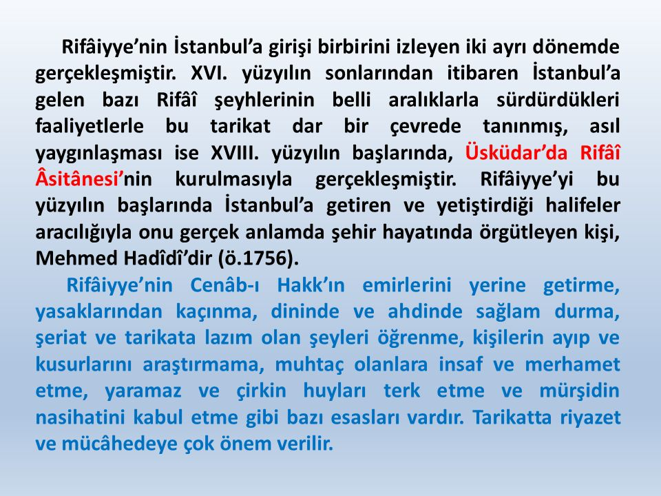 Rifâiyye'nin İstanbul'a girişi birbirini izleyen iki ayrı dönemde gerçekleşmiştir. XVI. yüzyılın sonlarından itibaren İstanbul'a gelen bazı Rifâî şeyh