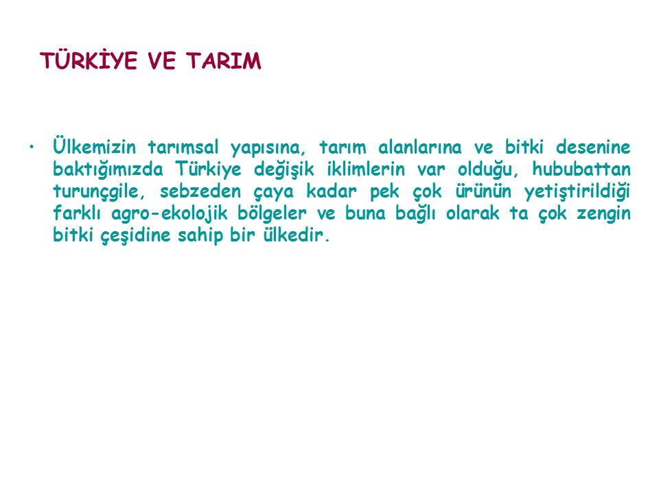 TÜRKİYE VE TARIM Ülkemizin tarımsal yapısına, tarım alanlarına ve bitki desenine baktığımızda Türkiye değişik iklimlerin var olduğu, hububattan turunç