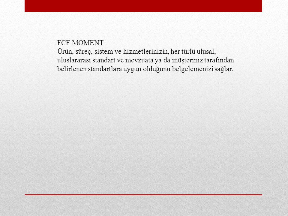 FCF MOMENT Ürün, süreç, sistem ve hizmetlerinizin, her türlü ulusal, uluslararası standart ve mevzuata ya da müşteriniz tarafından belirlenen standartlara uygun olduğunu belgelemenizi sağlar.