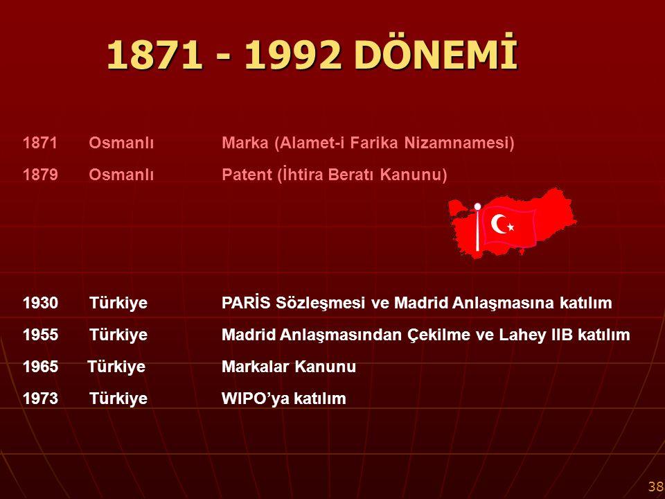 38 1871 - 1992 DÖNEMİ 1871Osmanlı Marka (Alamet-i Farika Nizamnamesi) 1879Osmanlı Patent (İhtira Beratı Kanunu) 1930TürkiyePARİS Sözleşmesi ve Madrid Anlaşmasına katılım 1955 TürkiyeMadrid Anlaşmasından Çekilme ve Lahey IIB katılım 1965 Türkiye Markalar Kanunu 1973 TürkiyeWIPO'ya katılım