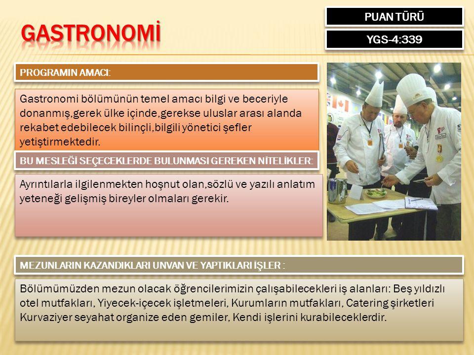 PUAN TÜRÜ YGS-4:339 PROGRAMIN AMACI: Gastronomi bölümünün temel amacı bilgi ve beceriyle donanmış,gerek ülke içinde,gerekse uluslar arası alanda rekab