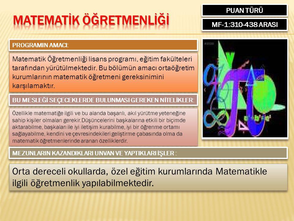PUAN TÜRÜ MF-1:310-438 ARASI PROGRAMIN AMACI: Matematik Öğretmenliği lisans programı, eğitim fakülteleri tarafından yürütülmektedir. Bu bölümün amacı