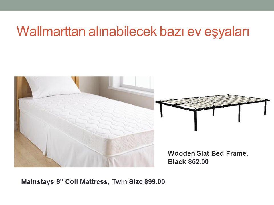 Wallmarttan alınabilecek bazı ev eşyaları $99.00 Mainstays 6 Coil Mattress, Twin Size $99.00 Wooden Slat Bed Frame, Black $52.00
