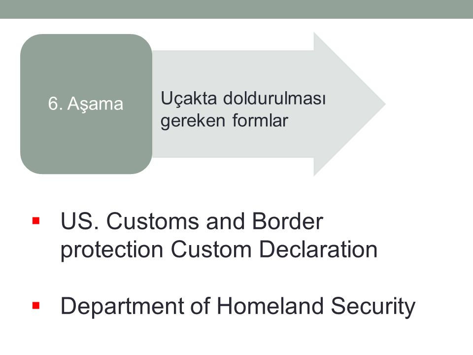 6. Aşama Uçakta doldurulması gereken formlar  US. Customs and Border protection Custom Declaration  Department of Homeland Security
