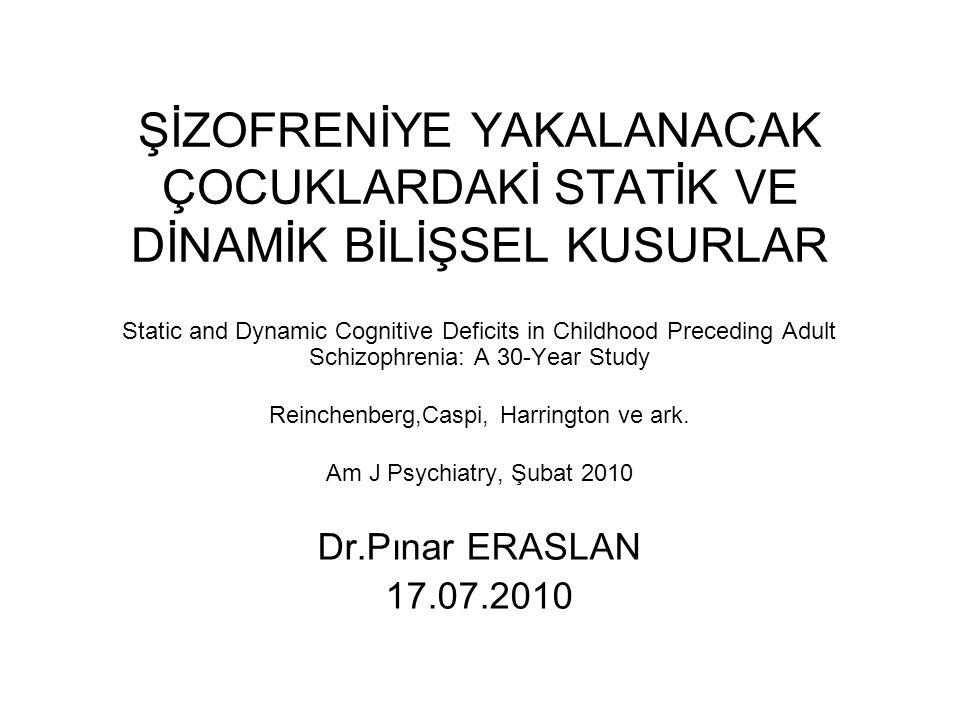 ŞİZOFRENİYE YAKALANACAK ÇOCUKLARDAKİ STATİK VE DİNAMİK BİLİŞSEL KUSURLAR Static and Dynamic Cognitive Deficits in Childhood Preceding Adult Schizophrenia: A 30-Year Study Reinchenberg,Caspi, Harrington ve ark.