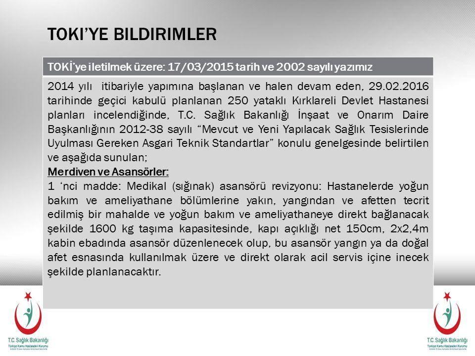 TOKI'YE BILDIRIMLER TOKİ'ye iletilmek üzere: 17/03/2015 tarih ve 2002 sayılı yazımız 2014 yılı itibariyle yapımına başlanan ve halen devam eden, 29.02.2016 tarihinde geçici kabulü planlanan 250 yataklı Kırklareli Devlet Hastanesi planları incelendiğinde, T.C.
