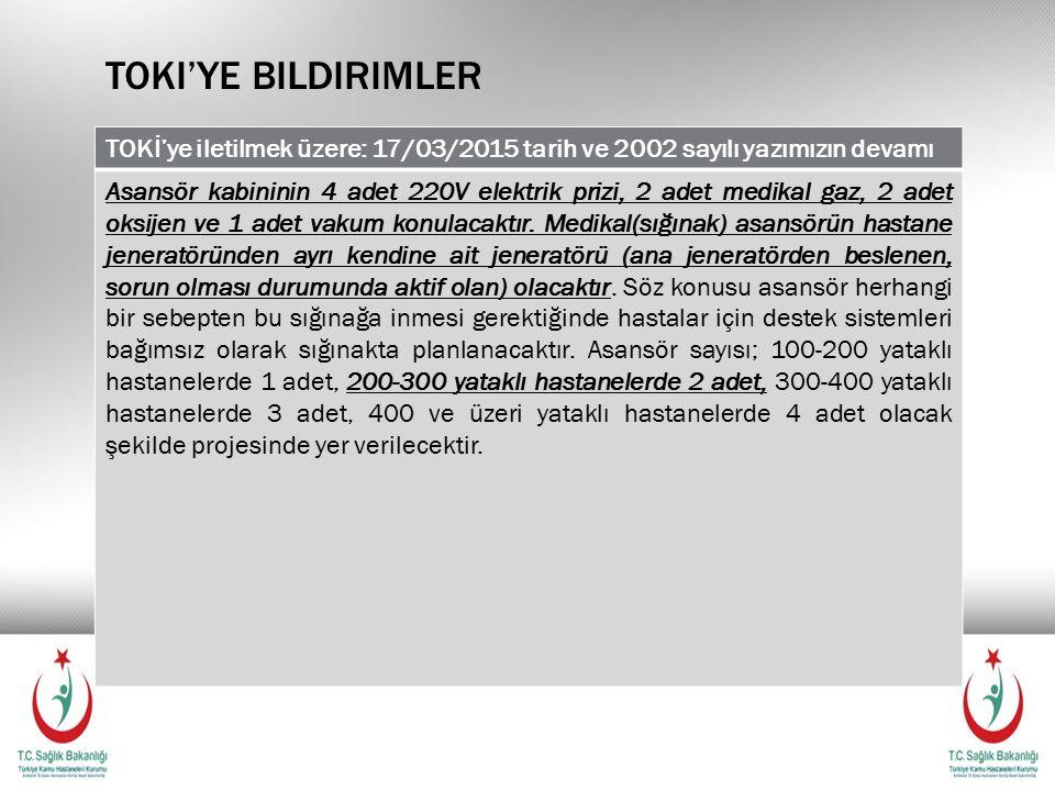 TOKI'YE BILDIRIMLER TOKİ'ye iletilmek üzere: 17/03/2015 tarih ve 2002 sayılı yazımızın devamı Asansör kabininin 4 adet 220V elektrik prizi, 2 adet medikal gaz, 2 adet oksijen ve 1 adet vakum konulacaktır.