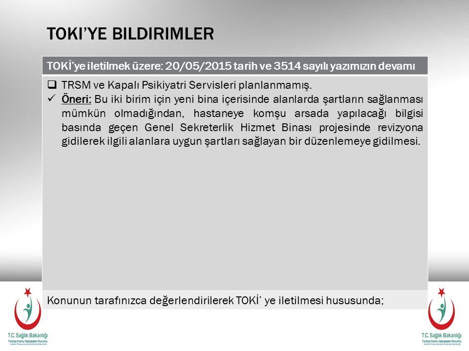 TOKI'YE BILDIRIMLER TOKİ'ye iletilmek üzere: 20/05/2015 tarih ve 3514 sayılı yazımızın devamı  TRSM ve Kapalı Psikiyatri Servisleri planlanmamış.
