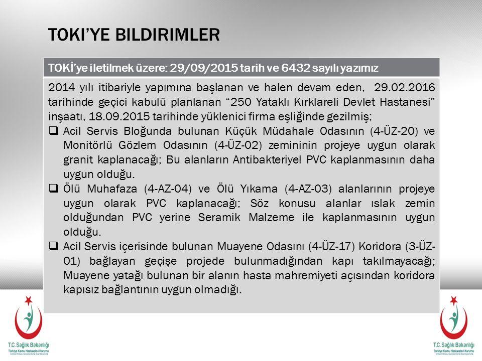 TOKI'YE BILDIRIMLER TOKİ'ye iletilmek üzere: 29/09/2015 tarih ve 6432 sayılı yazımız 2014 yılı itibariyle yapımına başlanan ve halen devam eden, 29.02.2016 tarihinde geçici kabulü planlanan 250 Yataklı Kırklareli Devlet Hastanesi inşaatı, 18.09.2015 tarihinde yüklenici firma eşliğinde gezilmiş;  Acil Servis Bloğunda bulunan Küçük Müdahale Odasının (4-ÜZ-20) ve Monitörlü Gözlem Odasının (4-ÜZ-02) zemininin projeye uygun olarak granit kaplanacağı; Bu alanların Antibakteriyel PVC kaplanmasının daha uygun olduğu.