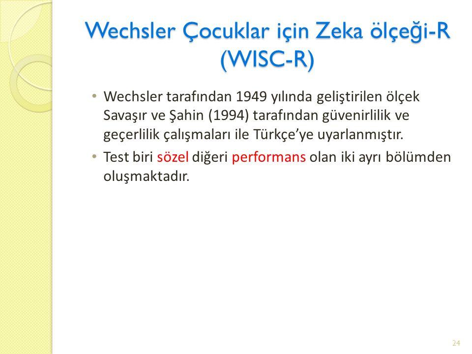 Wechsler Çocuklar için Zeka ölçe ğ i-R (WISC-R) Wechsler tarafından 1949 yılında geliştirilen ölçek Savaşır ve Şahin (1994) tarafından güvenirlilik ve geçerlilik çalışmaları ile Türkçe'ye uyarlanmıştır.