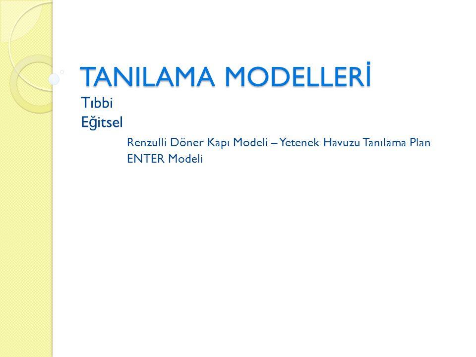 TANILAMA MODELLER İ Tıbbi E ğ itsel Renzulli Döner Kapı Modeli – Yetenek Havuzu Tanılama Plan ENTER Modeli