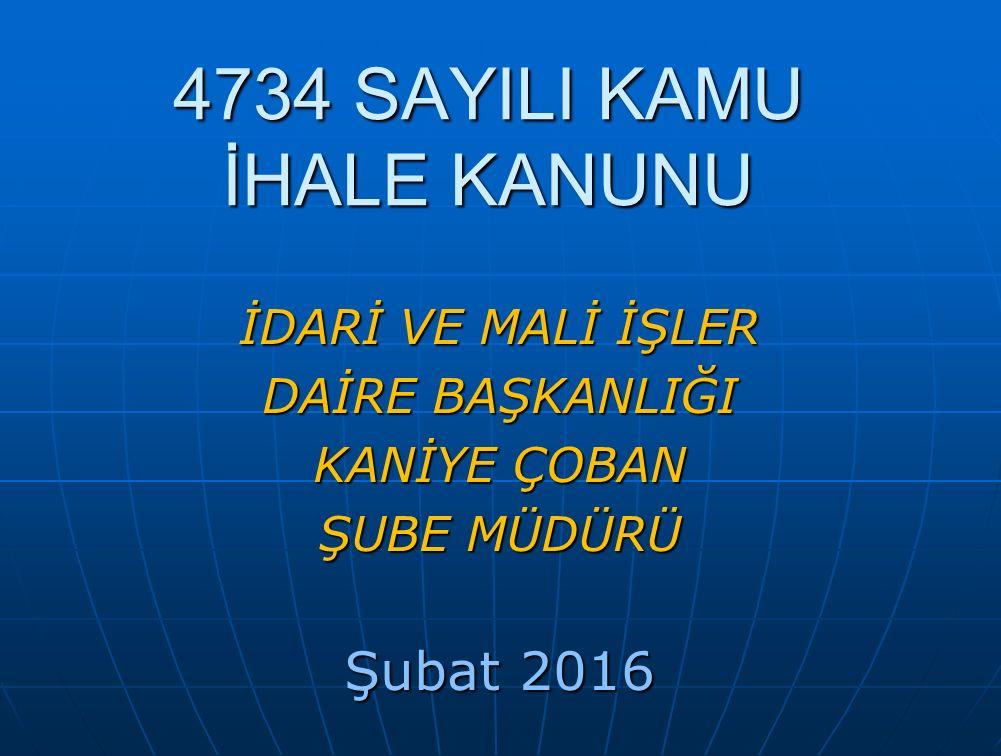 4734 SAYILI KAMU İHALE KANUNU İDARİ VE MALİ İŞLER DAİRE BAŞKANLIĞI KANİYE ÇOBAN ŞUBE MÜDÜRÜ Şubat 2016