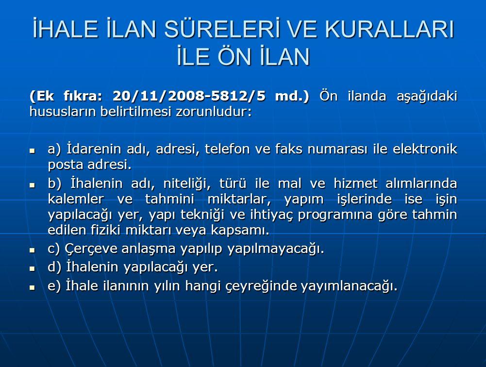 İHALE İLAN SÜRELERİ VE KURALLARI İLE ÖN İLAN (Ek fıkra: 20/11/2008-5812/5 md.) Ön ilanda aşağıdaki hususların belirtilmesi zorunludur: a) İdarenin adı