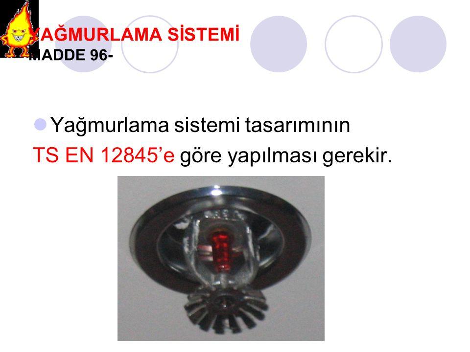 YAĞMURLAMA SİSTEMİ MADDE 96- Yağmurlama sistemi tasarımının TS EN 12845'e göre yapılması gerekir.
