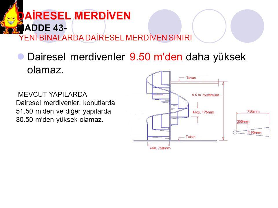 DAİRESEL MERDİVEN MADDE 43- YENİ BİNALARDA DAİRESEL MERDİVEN SINIRI Dairesel merdivenler 9.50 m'den daha yüksek olamaz. MEVCUT YAPILARDA Dairesel merd