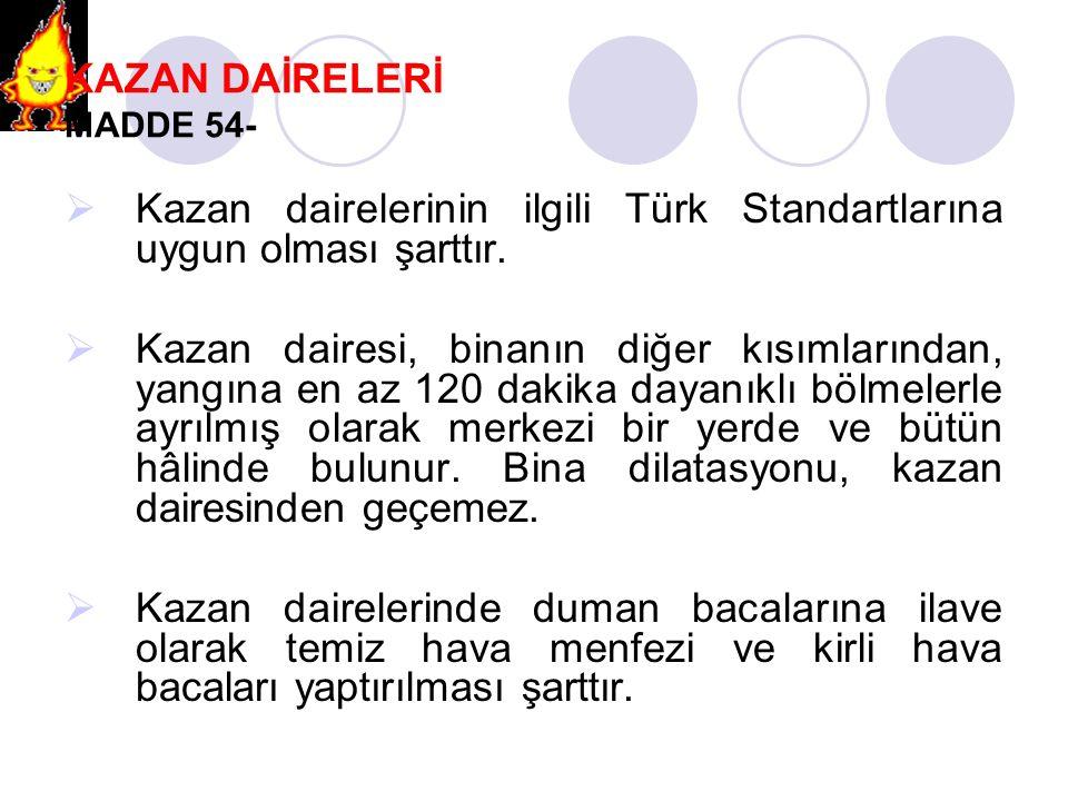 KAZAN DAİRELERİ MADDE 54-  Kazan dairelerinin ilgili Türk Standartlarına uygun olması şarttır.  Kazan dairesi, binanın diğer kısımlarından, yangına