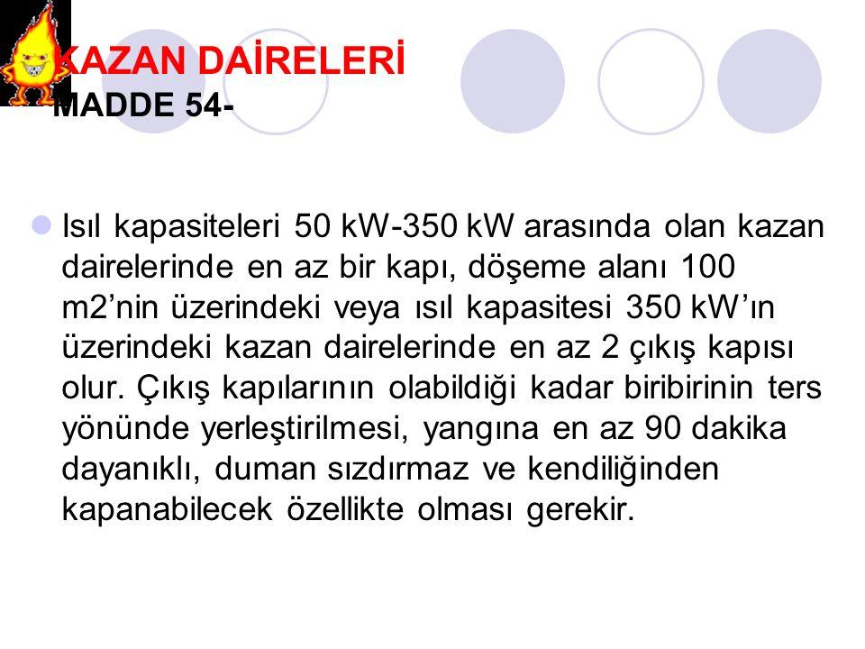 KAZAN DAİRELERİ MADDE 54- Isıl kapasiteleri 50 kW-350 kW arasında olan kazan dairelerinde en az bir kapı, döşeme alanı 100 m2'nin üzerindeki veya ısıl