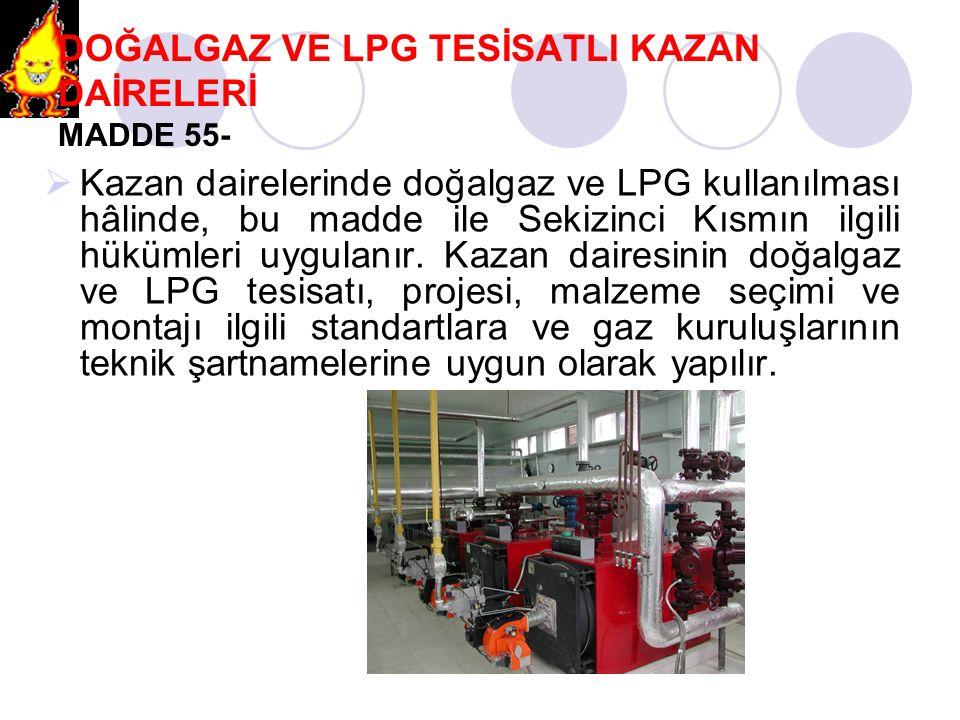 DOĞALGAZ VE LPG TESİSATLI KAZAN DAİRELERİ MADDE 55-  Kazan dairelerinde doğalgaz ve LPG kullanılması hâlinde, bu madde ile Sekizinci Kısmın ilgili hü