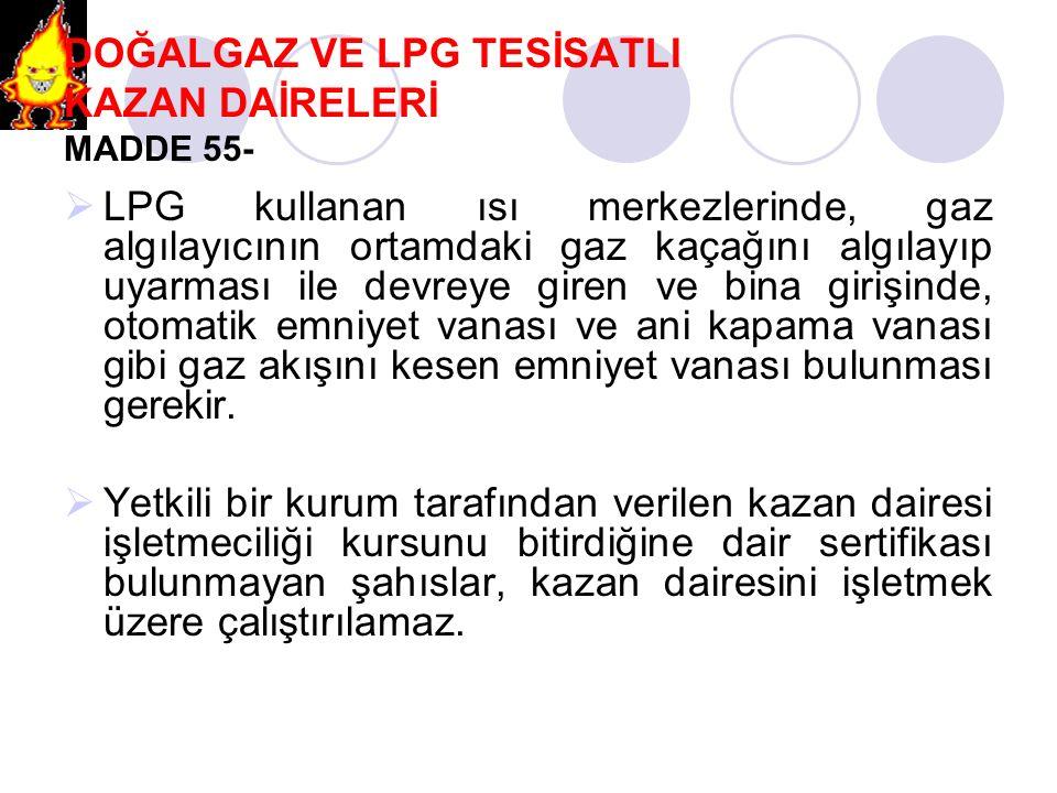 DOĞALGAZ VE LPG TESİSATLI KAZAN DAİRELERİ MADDE 55-  LPG kullanan ısı merkezlerinde, gaz algılayıcının ortamdaki gaz kaçağını algılayıp uyarması ile
