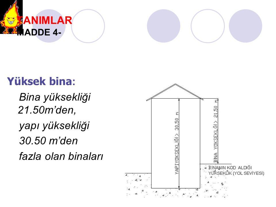 TANIMLAR MADDE 4- Yüksek bina : Bina yüksekliği 21.50m'den, yapı yüksekliği 30.50 m'den fazla olan binaları