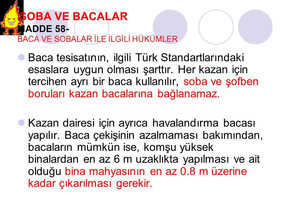 SOBA VE BACALAR MADDE 58- BACA VE SOBALAR İLE İLGİLİ HÜKÜMLER Baca tesisatının, ilgili Türk Standartlarındaki esaslara uygun olması şarttır. Her kazan