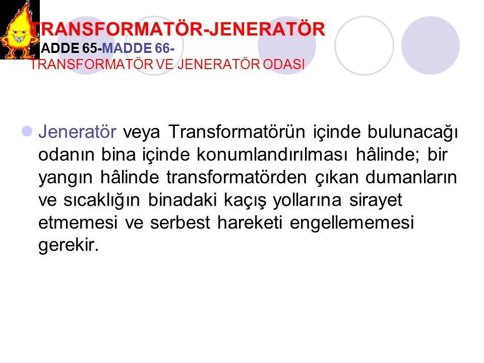 TRANSFORMATÖR-JENERATÖR MADDE 65-MADDE 66- TRANSFORMATÖR VE JENERATÖR ODASI Jeneratör veya Transformatörün içinde bulunacağı odanın bina içinde konuml