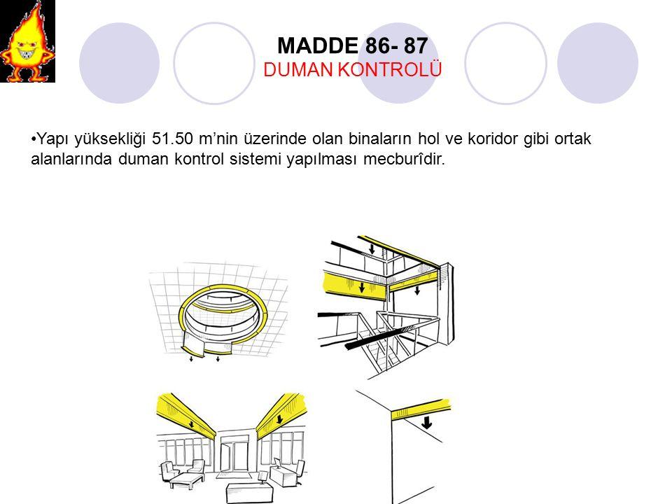 Yapı yüksekliği 51.50 m'nin üzerinde olan binaların hol ve koridor gibi ortak alanlarında duman kontrol sistemi yapılması mecburîdir. MADDE 86- 87 DUM