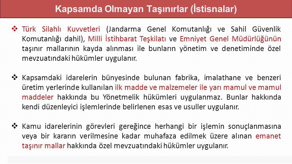 Kapsamda Olmayan Taşınırlar (İstisnalar)  Türk Silahlı Kuvvetleri (Jandarma Genel Komutanlığı ve Sahil Güvenlik Komutanlığı dahil), Milli İstihbarat Teşkilatı ve Emniyet Genel Müdürlüğünün taşınır mallarının kayda alınması ile bunların yönetim ve denetiminde özel mevzuatındaki hükümler uygulanır.