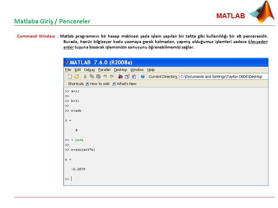 MATLAB Command Window : Matlab programının bir hesap makinesi yada işlem yapılan bir tahta gibi kullanıldığı bir alt penceresidir. Burada, henüz bilgi