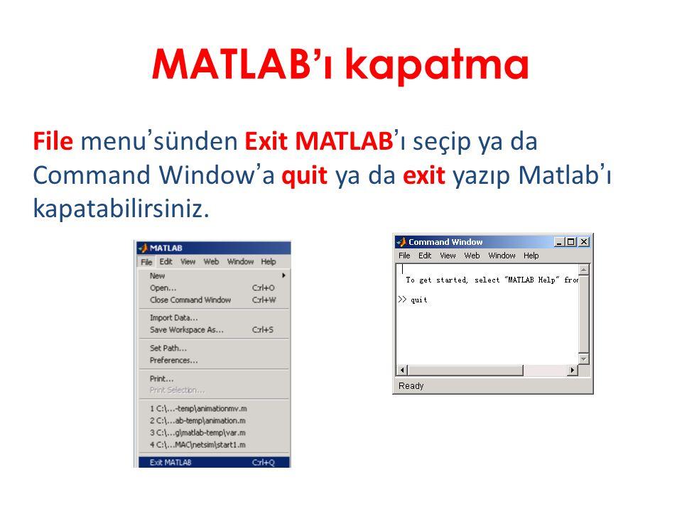 MATLAB'ı kapatma File menu'sünden Exit MATLAB'ı seçip ya da Command Window'a quit ya da exit yazıp Matlab'ı kapatabilirsiniz.