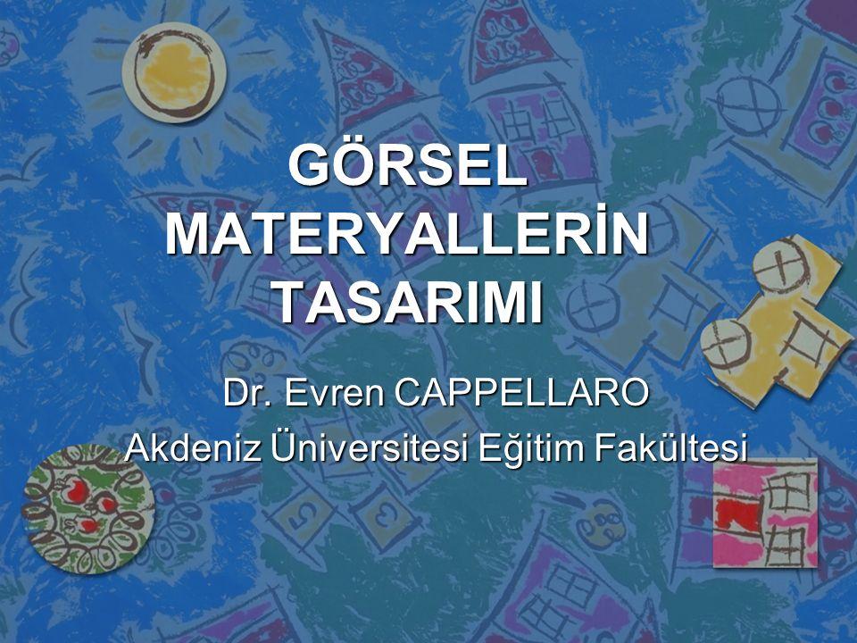 GÖRSEL MATERYALLERİN TASARIMI Dr. Evren CAPPELLARO Akdeniz Üniversitesi Eğitim Fakültesi