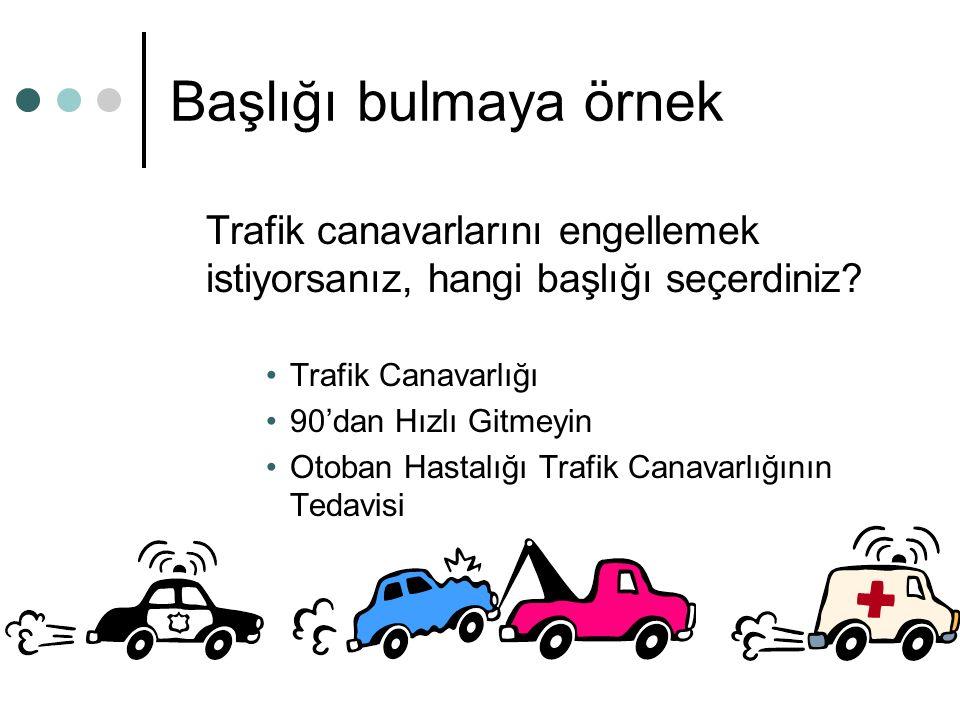 Başlığı bulmaya örnek Trafik canavarlarını engellemek istiyorsanız, hangi başlığı seçerdiniz? Trafik Canavarlığı 90'dan Hızlı Gitmeyin Otoban Hastalığ