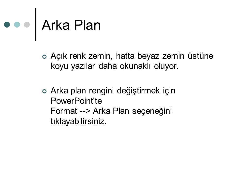 Arka Plan Açık renk zemin, hatta beyaz zemin üstüne koyu yazılar daha okunaklı oluyor. Arka plan rengini değiştirmek için PowerPoint'te Format --> Ark