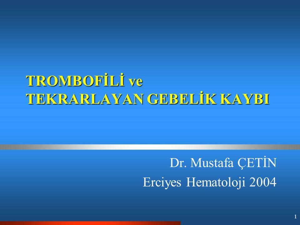 1 TROMBOFİLİ ve TEKRARLAYAN GEBELİK KAYBI Dr. Mustafa ÇETİN Erciyes Hematoloji 2004