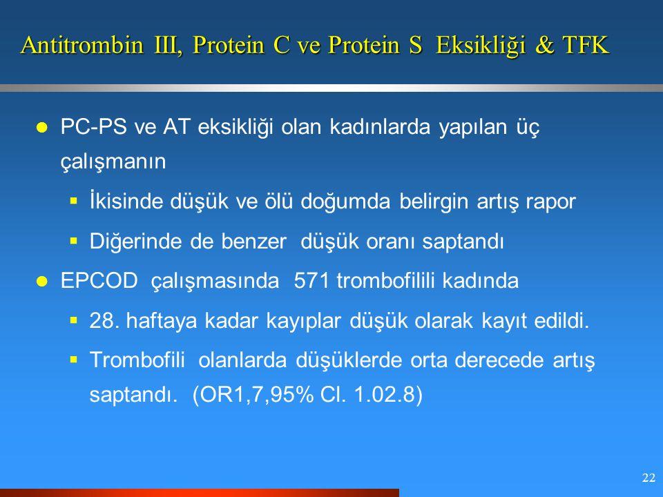 22 Antitrombin III, Protein C ve Protein S Eksikliği & TFK PC-PS ve AT eksikliği olan kadınlarda yapılan üç çalışmanın  İkisinde düşük ve ölü doğumda belirgin artış rapor  Diğerinde de benzer düşük oranı saptandı EPCOD çalışmasında 571 trombofilili kadında  28.