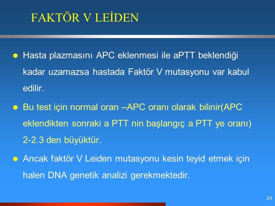 24 FAKTÖR V LEİDEN Hasta plazmasını APC eklenmesi ile aPTT beklendiği kadar uzamazsa hastada Faktör V mutasyonu var kabul edilir.