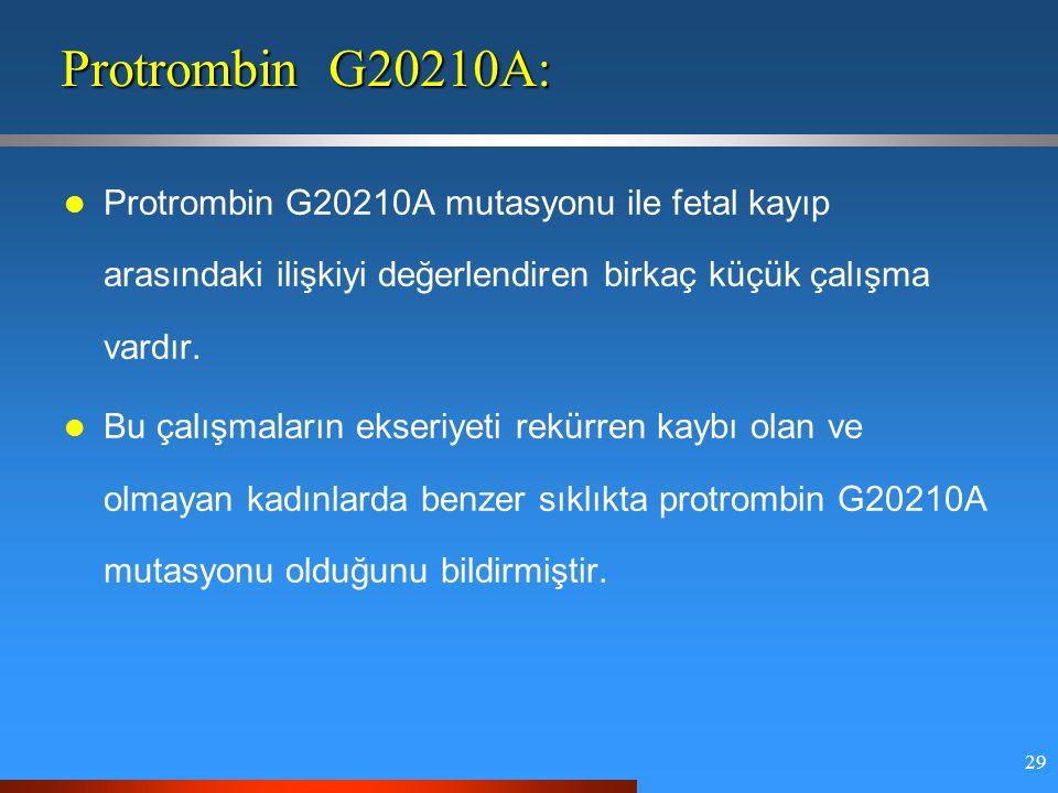 29 Protrombin G20210A: Protrombin G20210A mutasyonu ile fetal kayıp arasındaki ilişkiyi değerlendiren birkaç küçük çalışma vardır.