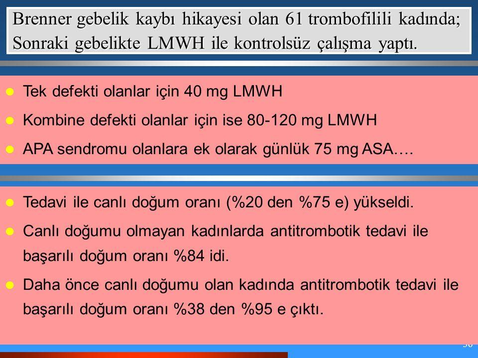36 Brenner gebelik kaybı hikayesi olan 61 trombofilili kadında; Sonraki gebelikte LMWH ile kontrolsüz çalışma yaptı.