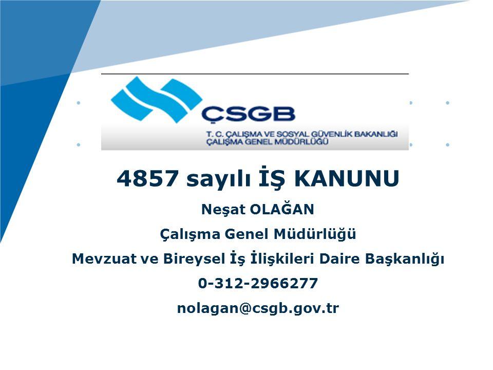 4857 sayılı İŞ KANUNU Neşat OLAĞAN Çalışma Genel Müdürlüğü Mevzuat ve Bireysel İş İlişkileri Daire Başkanlığı 0-312-2966277 nolagan@csgb.gov.tr