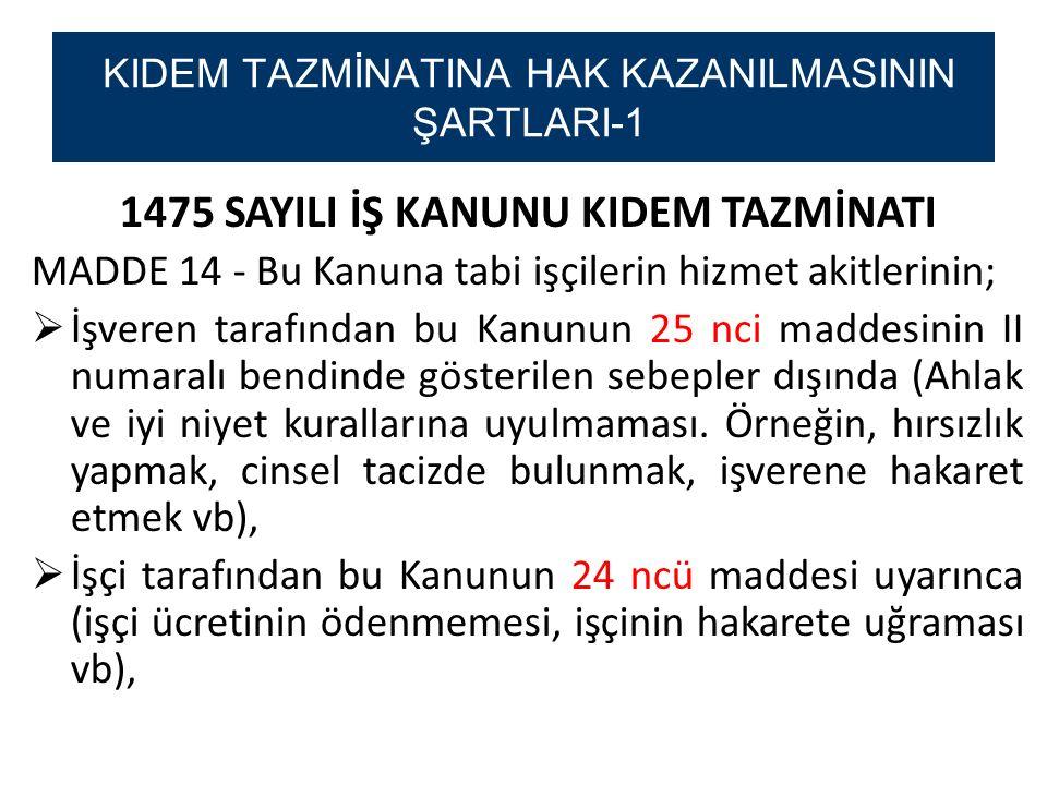 1475 SAYILI İŞ KANUNU KIDEM TAZMİNATI MADDE 14 - Bu Kanuna tabi işçilerin hizmet akitlerinin;  İşveren tarafından bu Kanunun 25 nci maddesinin II numaralı bendinde gösterilen sebepler dışında (Ahlak ve iyi niyet kurallarına uyulmaması.