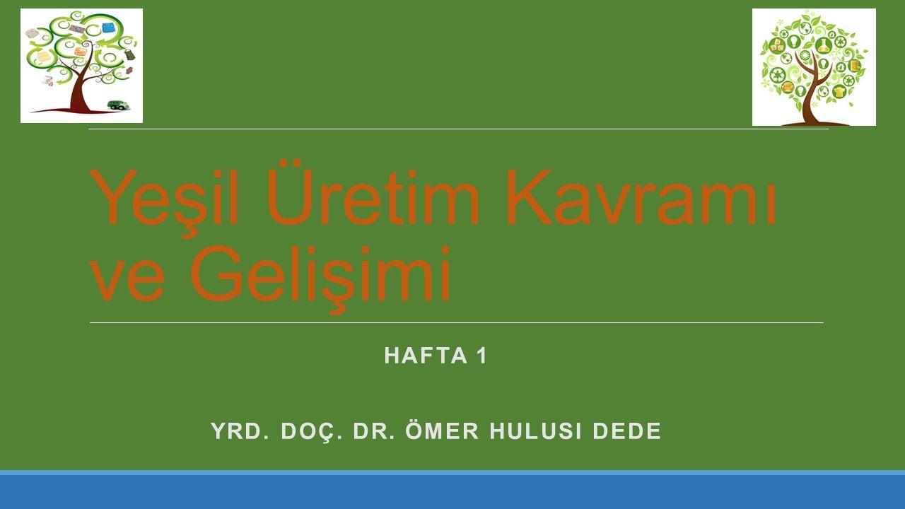 Yeşil Üretim Kavramı ve Gelişimi HAFTA 1 YRD. DOÇ. DR. ÖMER HULUSI DEDE