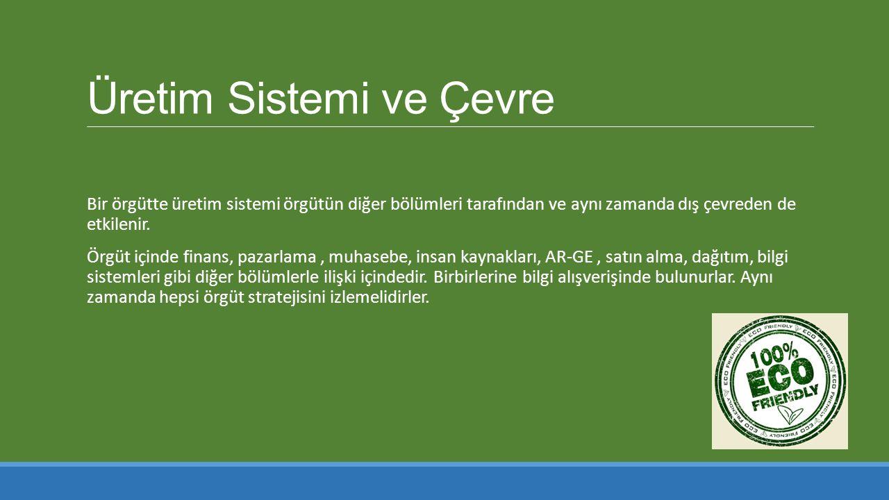 Üretim Sistemi ve Çevre Bir örgütte üretim sistemi örgütün diğer bölümleri tarafından ve aynı zamanda dış çevreden de etkilenir.