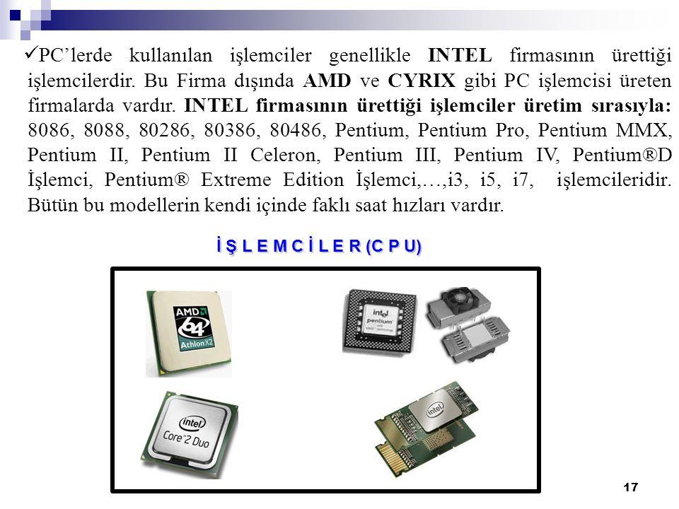 17 İ Ş L E M C İ L E R (C P U) PC'lerde kullanılan işlemciler genellikle INTEL firmasının ürettiği işlemcilerdir. Bu Firma dışında AMD ve CYRIX gibi P