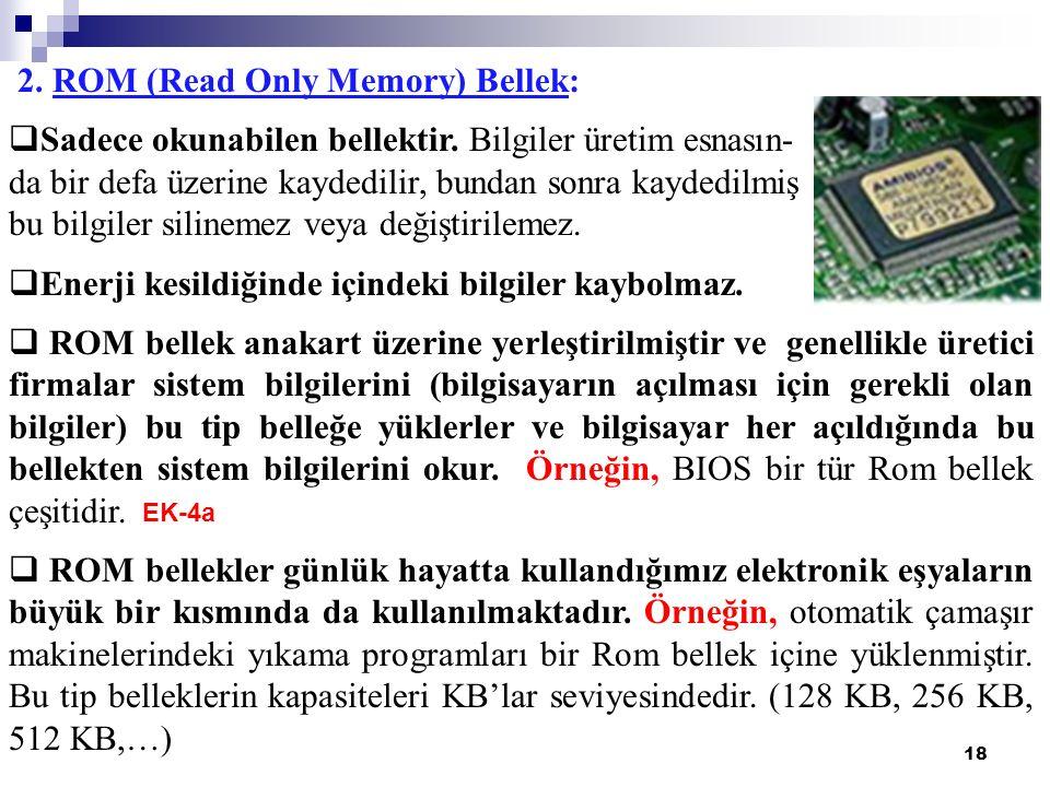 18 2. ROM (Read Only Memory) Bellek:  Sadece okunabilen bellektir. Bilgiler üretim esnasın- da bir defa üzerine kaydedilir, bundan sonra kaydedilmiş