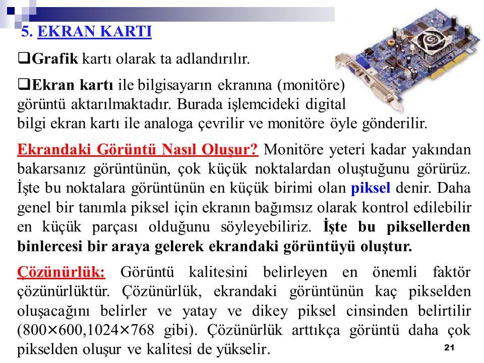 21 5. EKRAN KARTI  Grafik kartı olarak ta adlandırılır.  Ekran kartı ile bilgisayarın ekranına (monitöre) görüntü aktarılmaktadır. Burada işlemcidek