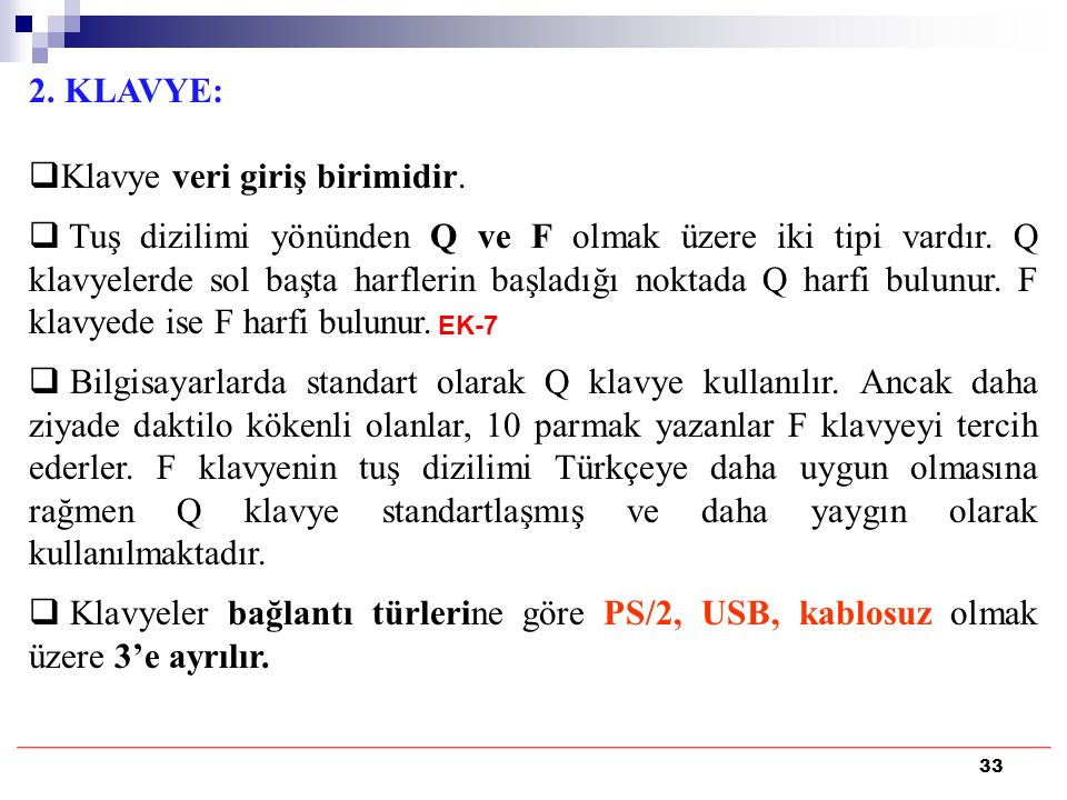 33 2. KLAVYE:  Klavye veri giriş birimidir.  Tuş dizilimi yönünden Q ve F olmak üzere iki tipi vardır. Q klavyelerde sol başta harflerin başladığı n