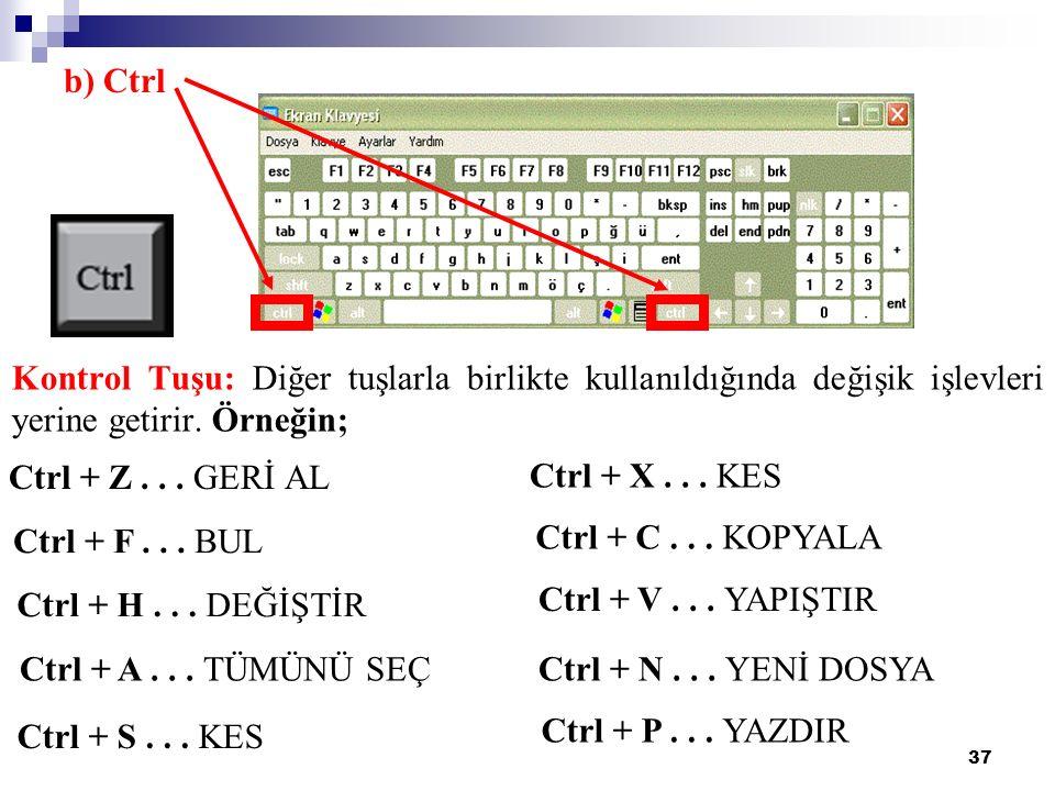 37 b) Ctrl Kontrol Tuşu: Diğer tuşlarla birlikte kullanıldığında değişik işlevleri yerine getirir. Örneğin; Ctrl + Z... GERİ AL Ctrl + F... BUL Ctrl +