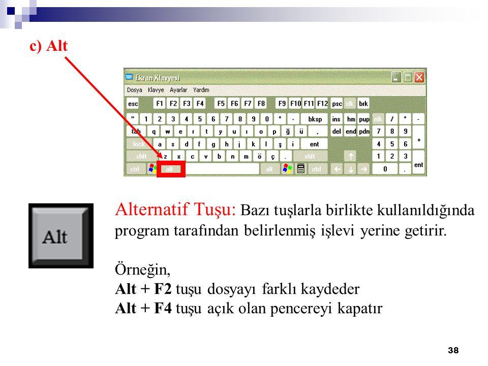 38 Alternatif Tuşu: Bazı tuşlarla birlikte kullanıldığında program tarafından belirlenmiş işlevi yerine getirir. Örneğin, Alt + F2 tuşu dosyayı farklı