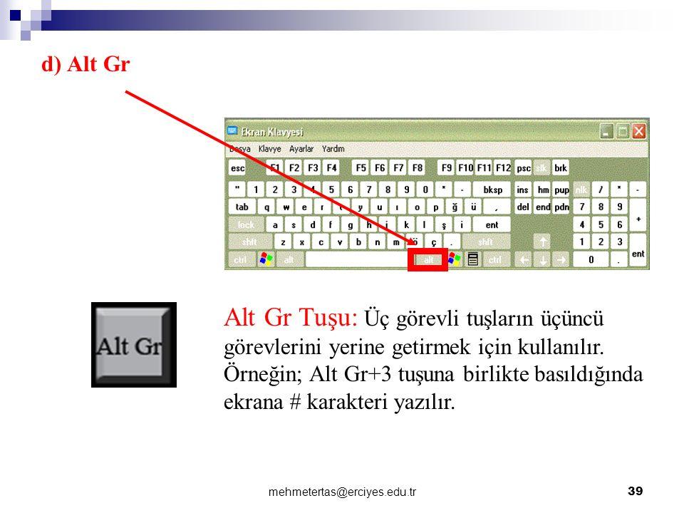 mehmetertas@erciyes.edu.tr 39 d) Alt Gr Alt Gr Tuşu: Üç görevli tuşların üçüncü görevlerini yerine getirmek için kullanılır. Örneğin; Alt Gr+3 tuşuna